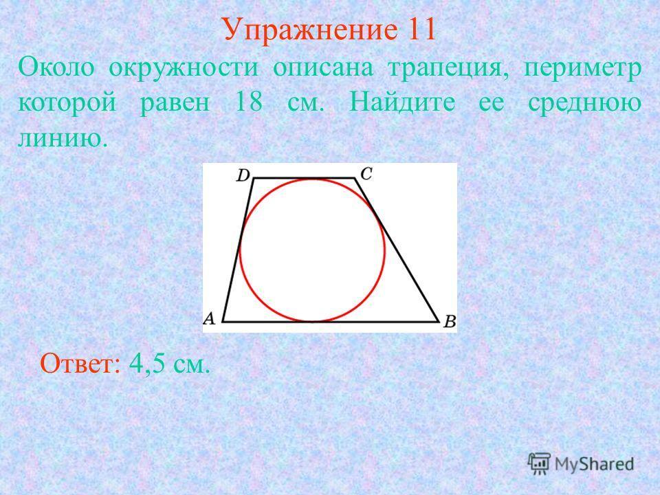 Упражнение 11 Около окружности описана трапеция, периметр которой равен 18 см. Найдите ее среднюю линию. Ответ: 4,5 см.
