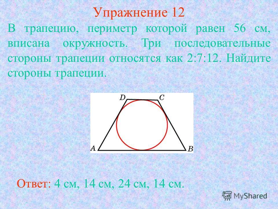 Упражнение 12 В трапецию, периметр которой равен 56 см, вписана окружность. Три последовательные стороны трапеции относятся как 2:7:12. Найдите стороны трапеции. Ответ: 4 см, 14 см, 24 см, 14 см.