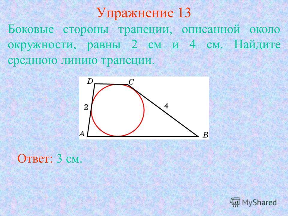 Упражнение 13 Боковые стороны трапеции, описанной около окружности, равны 2 см и 4 см. Найдите среднюю линию трапеции. Ответ: 3 см.