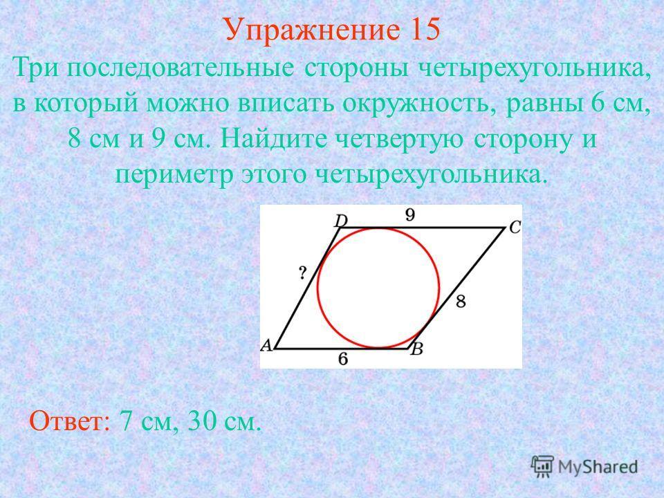 Упражнение 15 Три последовательные стороны четырехугольника, в который можно вписать окружность, равны 6 см, 8 см и 9 см. Найдите четвертую сторону и периметр этого четырехугольника. Ответ: 7 см, 30 см.