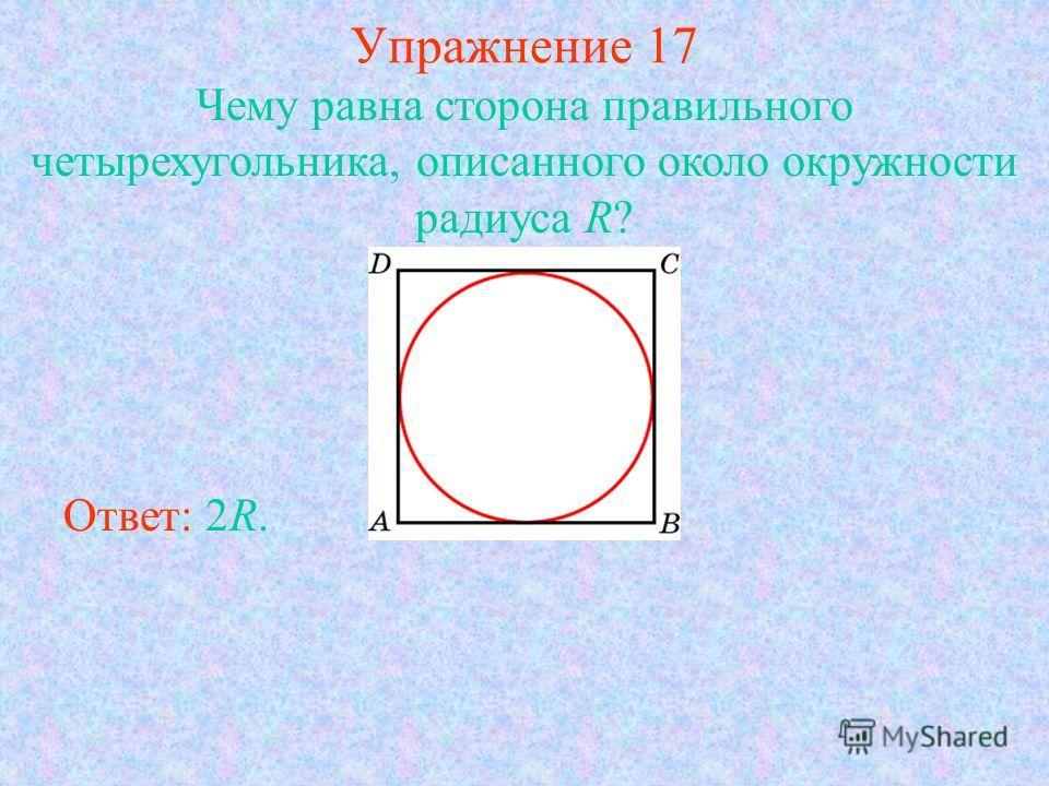 Упражнение 17 Чему равна сторона правильного четырехугольника, описанного около окружности радиуса R? Ответ: 2R.