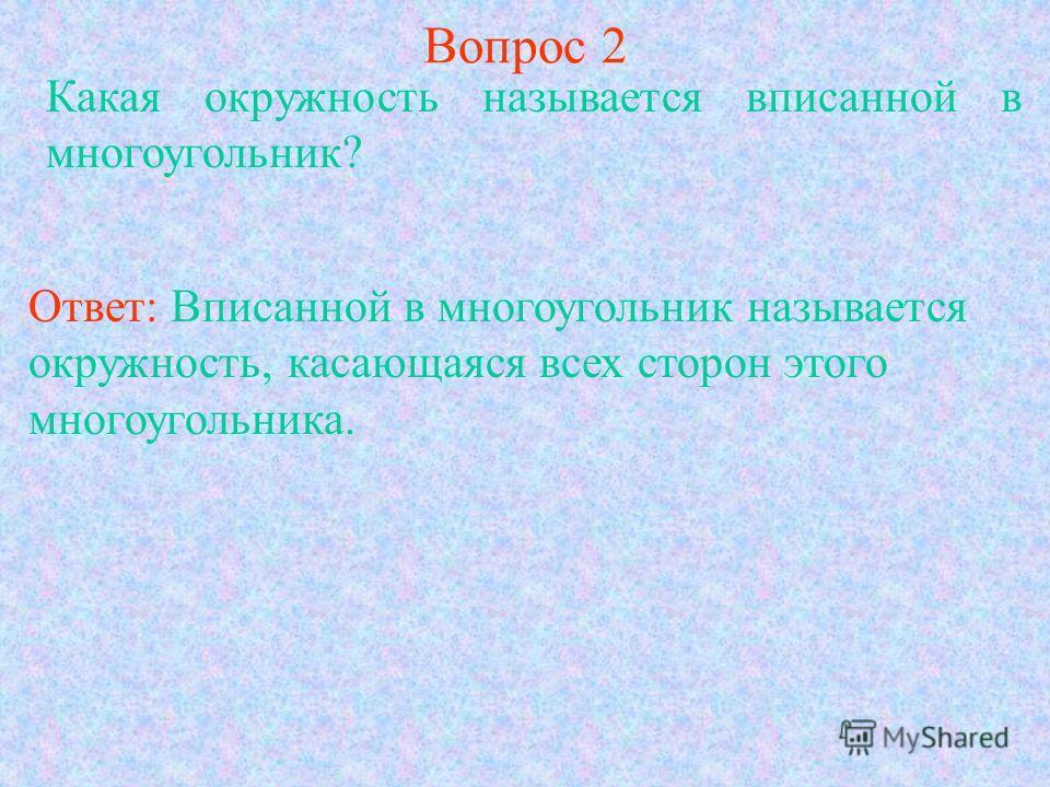 Вопрос 2 Какая окружность называется вписанной в многоугольник? Ответ: Вписанной в многоугольник называется окружность, касающаяся всех сторон этого многоугольника.