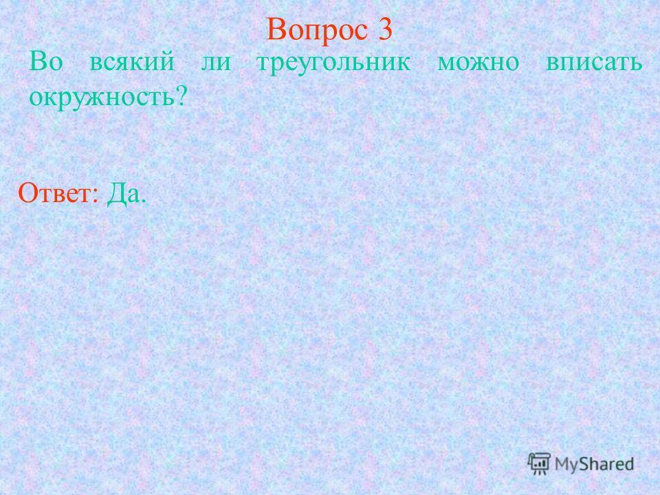 Вопрос 3 Во всякий ли треугольник можно вписать окружность? Ответ: Да.
