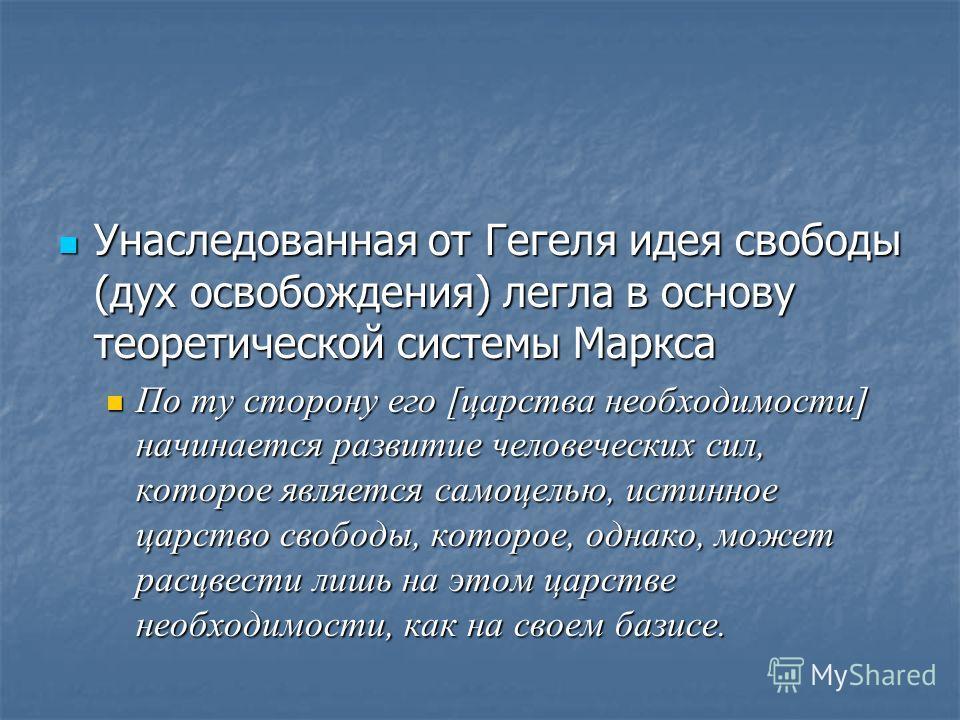 Унаследованная от Гегеля идея свободы (дух освобождения) легла в основу теоретической системы Маркса Унаследованная от Гегеля идея свободы (дух освобождения) легла в основу теоретической системы Маркса По ту сторону его [царства необходимости] начина