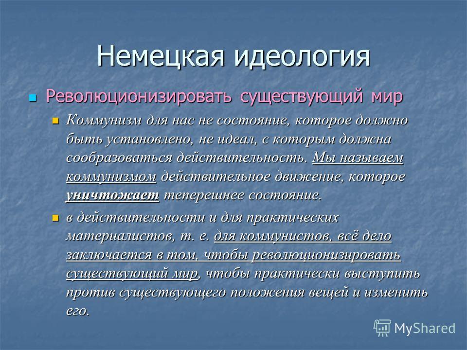 Немецкая идеология Революционизировать существующий мир Революционизировать существующий мир Коммунизм для нас не состояние, которое должно быть установлено, не идеал, с которым должна сообразоваться действительность. Мы называем коммунизмом действит