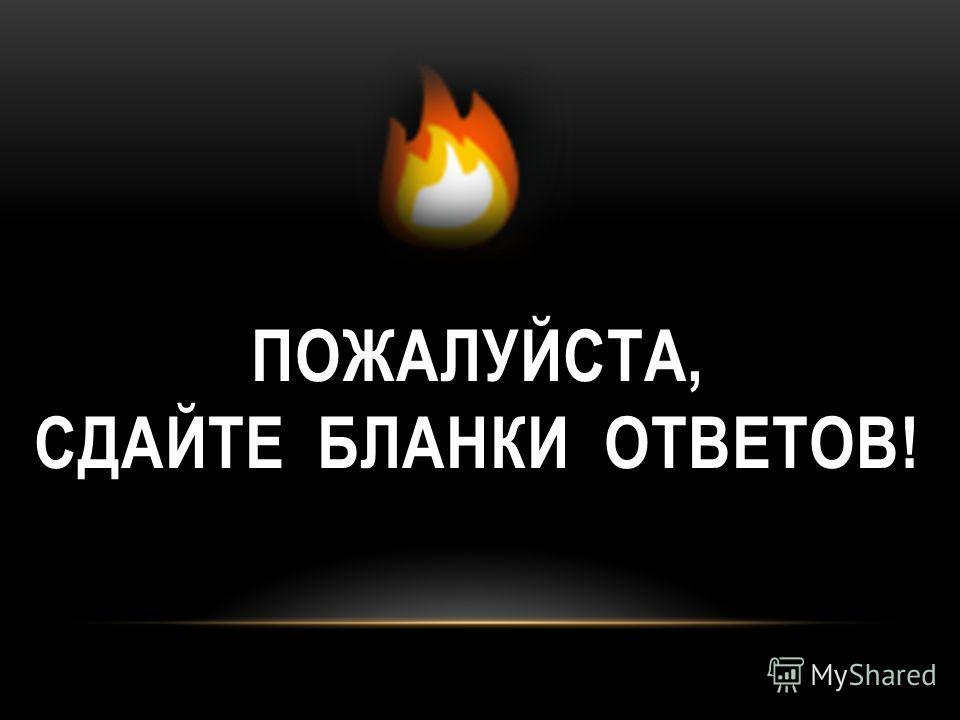 ПОЖАЛУЙСТА, СДАЙТЕ БЛАНКИ ОТВЕТОВ!