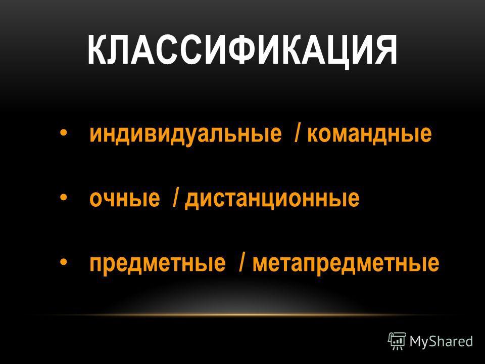 КЛАССИФИКАЦИЯ индивидуальные / командные очные / дистанционные предметные / метапредметные