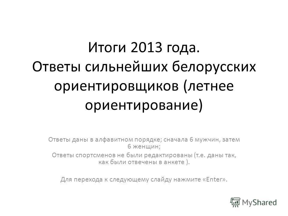 Итоги 2013 года. Ответы сильнейших белорусских ориентировщиков (летнее ориентирование) Ответы даны в алфавитном порядке; сначала 6 мужчин, затем 6 женщин; Ответы спортсменов не были редактированы (т.е. даны так, как были отвечены в анкете ). Для пере