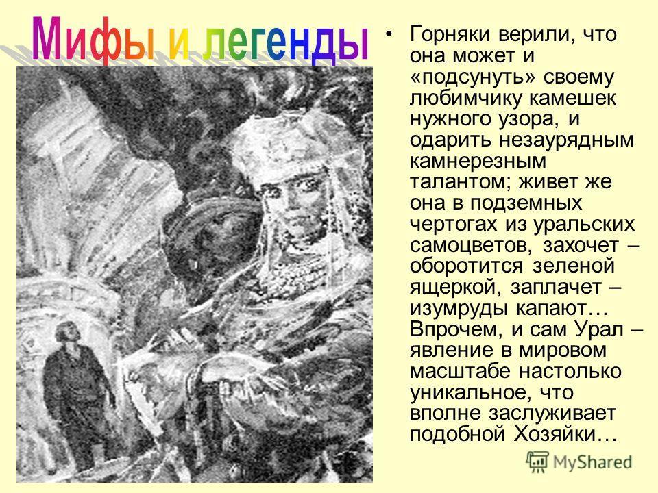 Однако среди всех прочих нигде, наверное, нет горного духа, подобного хранительнице Уральских гор – Хозяйке Медной горы, прекрасной вечно юной деве в малахитовом уборе, что хорошо известна нам всем по сказам Бажова.