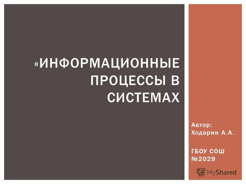 Автор: Ходарин А.А. ГБОУ СОШ 2029 «ИНФОРМАЦИОННЫЕ ПРОЦЕССЫ В СИСТЕМАХ
