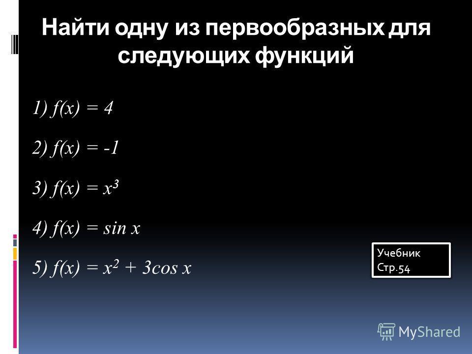 Найти одну из первообразных для следующих функций 1) f(x) = 4 2) f(x) = -1 3) f(x) = x 3 4) f(x) = sin x 5) f(x) = x 2 + 3cos x Учебник Стр.54