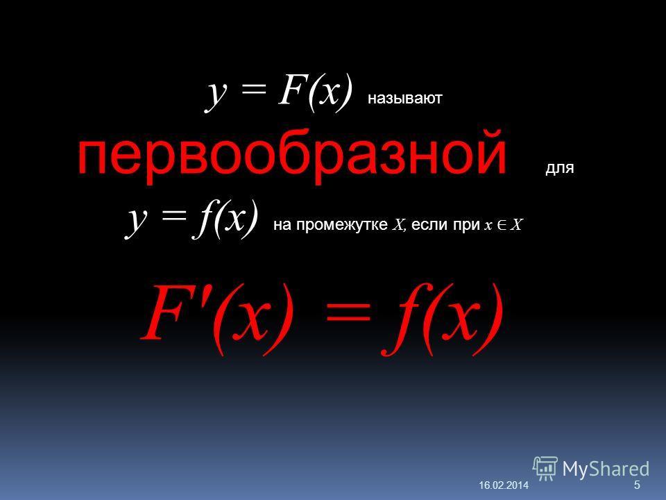 16.02.2014 5 y = F(x) называют первообразной для y = f(x) на промежутке X, если при x X F'(x) = f(x)