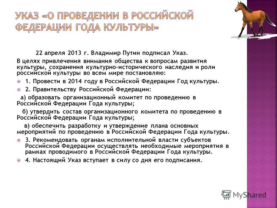 22 апреля 2013 г. Владимир Путин подписал Указ. В целях привлечения внимания общества к вопросам развития культуры, сохранения культурно-исторического наследия и роли российской культуры во всем мире постановляю: 1. Провести в 2014 году в Российской