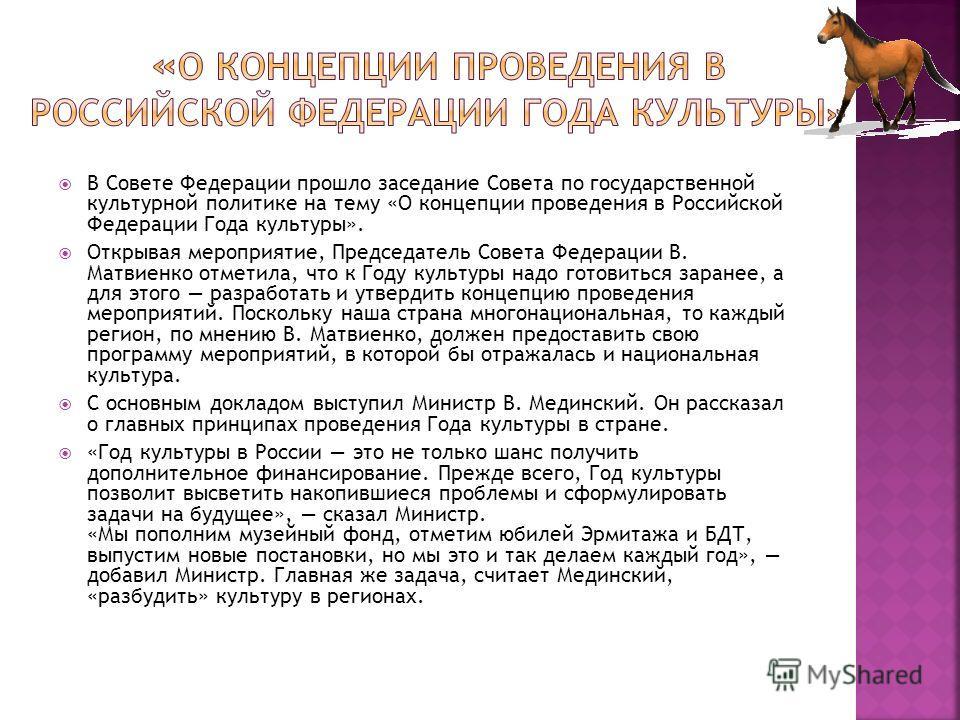 В Совете Федерации прошло заседание Совета по государственной культурной политике на тему «О концепции проведения в Российской Федерации Года культуры». Открывая мероприятие, Председатель Совета Федерации В. Матвиенко отметила, что к Году культуры на