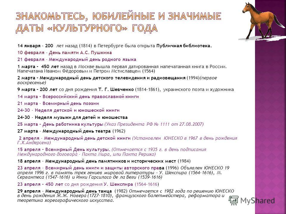 14 января - 200 лет назад (1814) в Петербурге была открыта Публичная библиотека. 10 февраля - День памяти А.С. Пушкина 21 февраля - Международный день родного языка 1 марта - 450 лет назад в Москве вышла первая датированная напечатанная книга в Росси