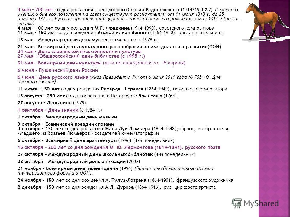 3 мая - 700 лет со дня рождения Преподобного Сергия Радонежского (1314/19-1392) В мнениях ученых о дне его появления на свет существуют разночтения: от 11 июня 1313 г. до 25 августа 1325 г. Русская православная церковь считает днем его рождения 3 мая