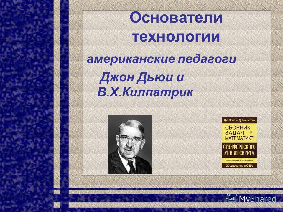 Основатели технологии американские педагоги Джон Дьюи и В.Х.Килпатрик