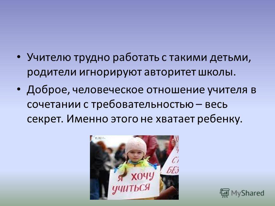 Учителю трудно работать с такими детьми, родители игнорируют авторитет школы. Доброе, человеческое отношение учителя в сочетании с требовательностью – весь секрет. Именно этого не хватает ребенку.