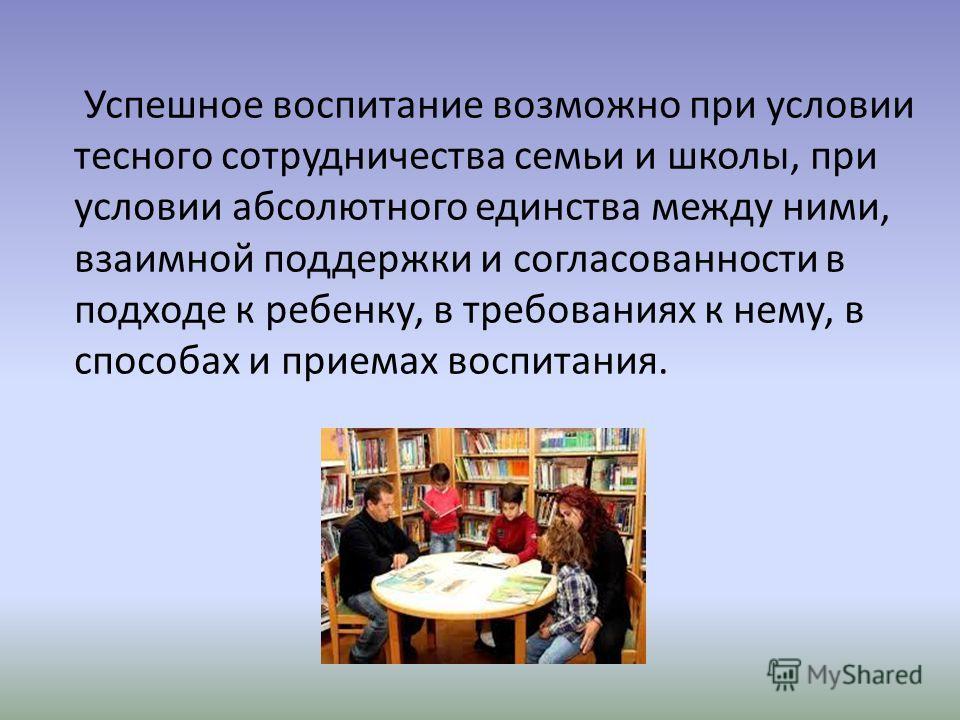 Успешное воспитание возможно при условии тесного сотрудничества семьи и школы, при условии абсолютного единства между ними, взаимной поддержки и согласованности в подходе к ребенку, в требованиях к нему, в способах и приемах воспитания.