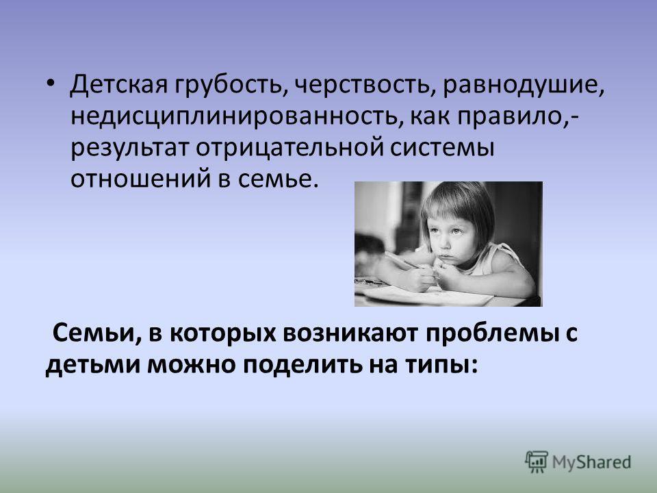 Детская грубость, черствость, равнодушие, недисциплинированность, как правило,- результат отрицательной системы отношений в семье. Семьи, в которых возникают проблемы с детьми можно поделить на типы:
