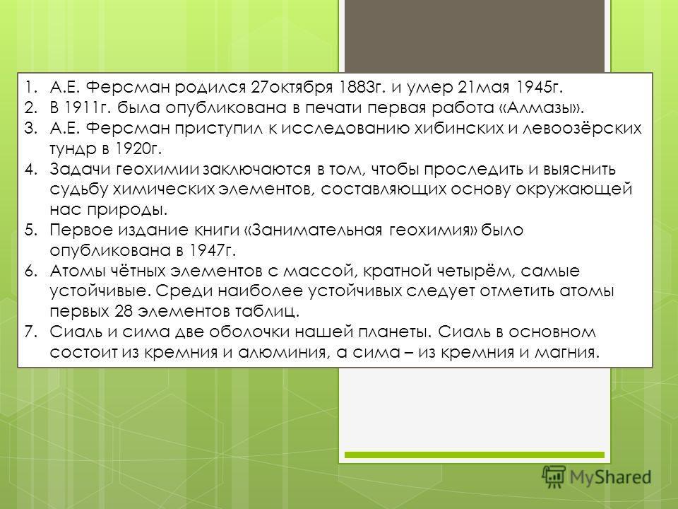 1.А.Е. Ферсман родился 27октября 1883г. и умер 21мая 1945г. 2.В 1911г. была опубликована в печати первая работа «Алмазы». 3.А.Е. Ферсман приступил к исследованию хибинских и левоозёрских тундр в 1920г. 4.Задачи геохимии заключаются в том, чтобы просл