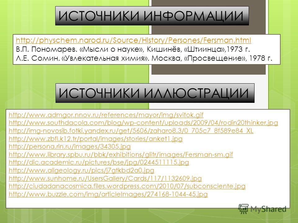 http://physchem.narod.ru/Source/History/Persones/Fersman.html В.П. Пономарев. «Мысли о науке», Кишинёв, «Штиинца»,1973 г. Л.Е. Сомин. «Увлекательная химия». Москва, «Просвещение», 1978 г. ИСТОЧНИКИ ИНФОРМАЦИИ ИСТОЧНИКИ ИЛЛЮСТРАЦИИ http://www.admgor.n