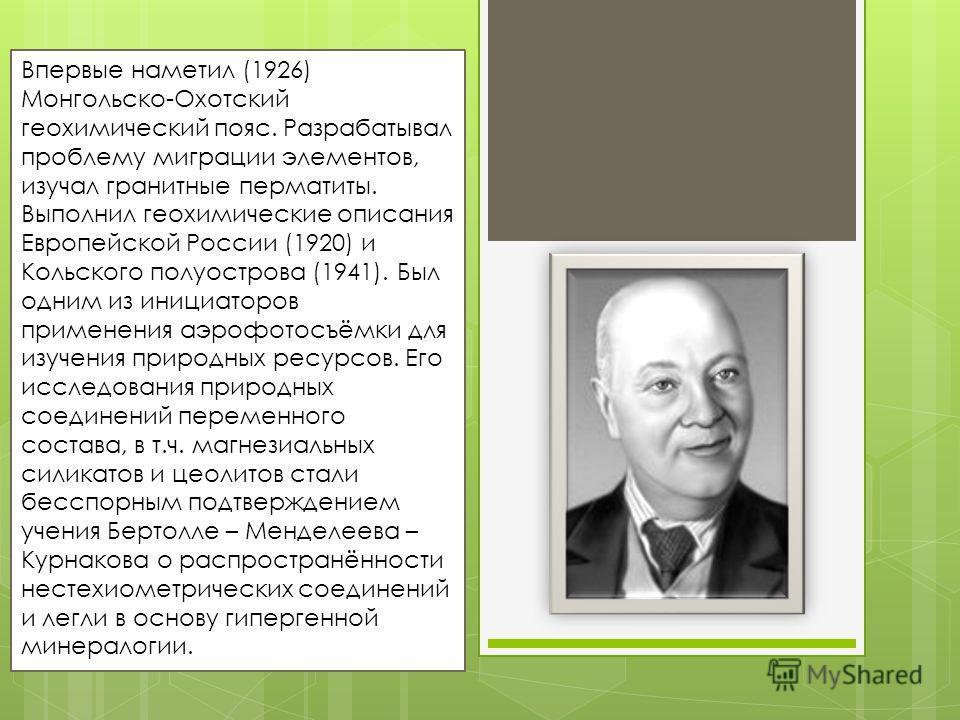 Впервые наметил (1926) Монгольско-Охотский геохимический пояс. Разрабатывал проблему миграции элементов, изучал гранитные перматиты. Выполнил геохимические описания Европейской России (1920) и Кольского полуострова (1941). Был одним из инициаторов пр