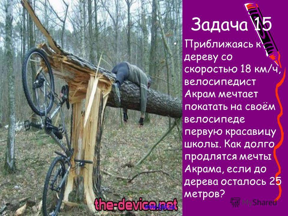 Задача 15 Приближаясь к дереву со скоростью 18 км/ч, велосипедист Акрам мечтает покатать на своём велосипеде первую красавицу школы. Как долго продлятся мечты Акрама, если до дерева осталось 25 метров?
