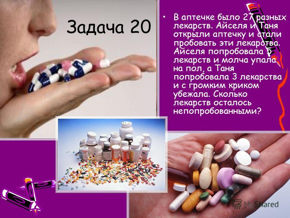 Задача 20 В аптечке было 27 разных лекарств. Айселя и Таня открыли аптечку и стали пробовать эти лекарства. Айселя попробовала 5 лекарств и молча упала на пол, а Таня попробовала 3 лекарства и с громким криком убежала. Сколько лекарств осталось непоп