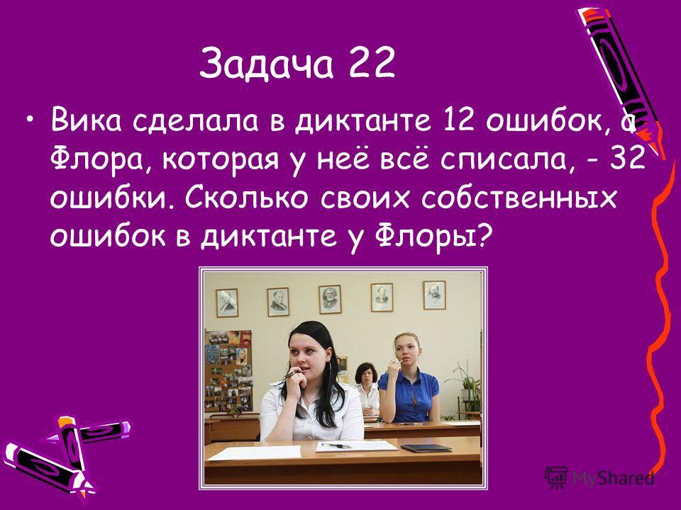Задача 22 Вика сделала в диктанте 12 ошибок, а Флора, которая у неё всё списала, - 32 ошибки. Сколько своих собственных ошибок в диктанте у Флоры?
