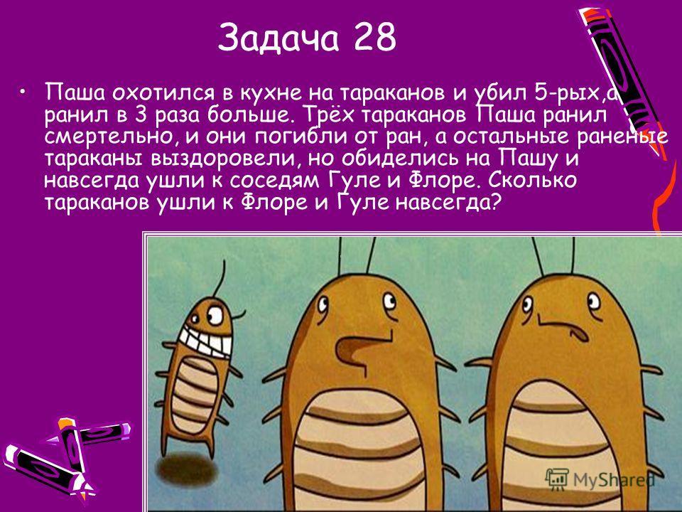 Задача 28 Паша охотился в кухне на тараканов и убил 5-рых,а ранил в 3 раза больше. Трёх тараканов Паша ранил смертельно, и они погибли от ран, а остальные раненые тараканы выздоровели, но обиделись на Пашу и навсегда ушли к соседям Гуле и Флоре. Скол