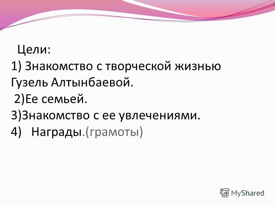Цели: 1) Знакомство с творческой жизнью Гузель Алтынбаевой. 2)Ее семьей. 3)Знакомство с ее увлечениями. 4) Награды.(грамоты)