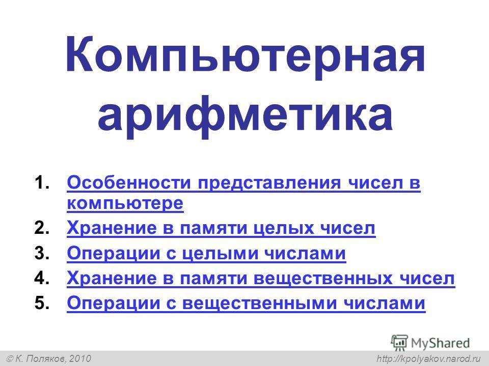 К. Поляков, 2010 http://kpolyakov.narod.ru Компьютерная арифметика 1.Особенности представления чисел в компьютереОсобенности представления чисел в компьютере 2.Хранение в памяти целых чиселХранение в памяти целых чисел 3.Операции с целыми числамиОпер
