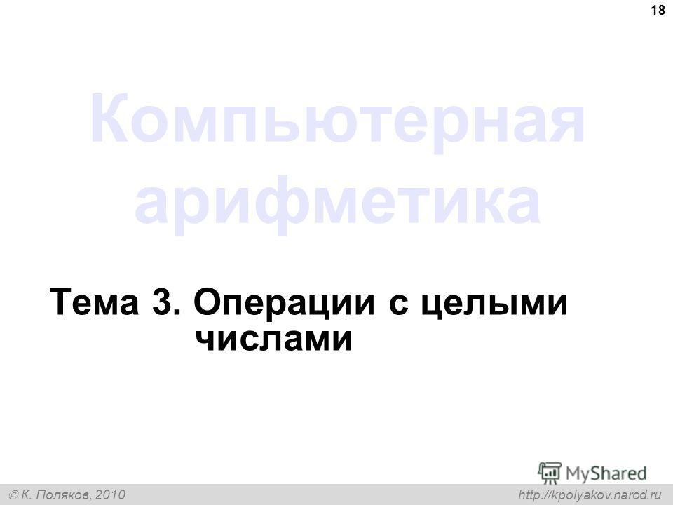 К. Поляков, 2010 http://kpolyakov.narod.ru 18 Компьютерная арифметика Тема 3. Операции с целыми числами
