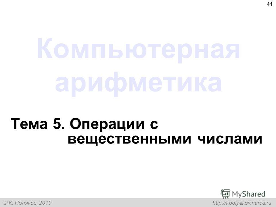 К. Поляков, 2010 http://kpolyakov.narod.ru 41 Компьютерная арифметика Тема 5. Операции с вещественными числами