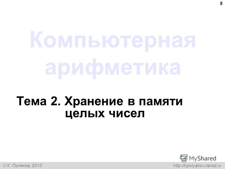 К. Поляков, 2010 http://kpolyakov.narod.ru 8 Компьютерная арифметика Тема 2. Хранение в памяти целых чисел