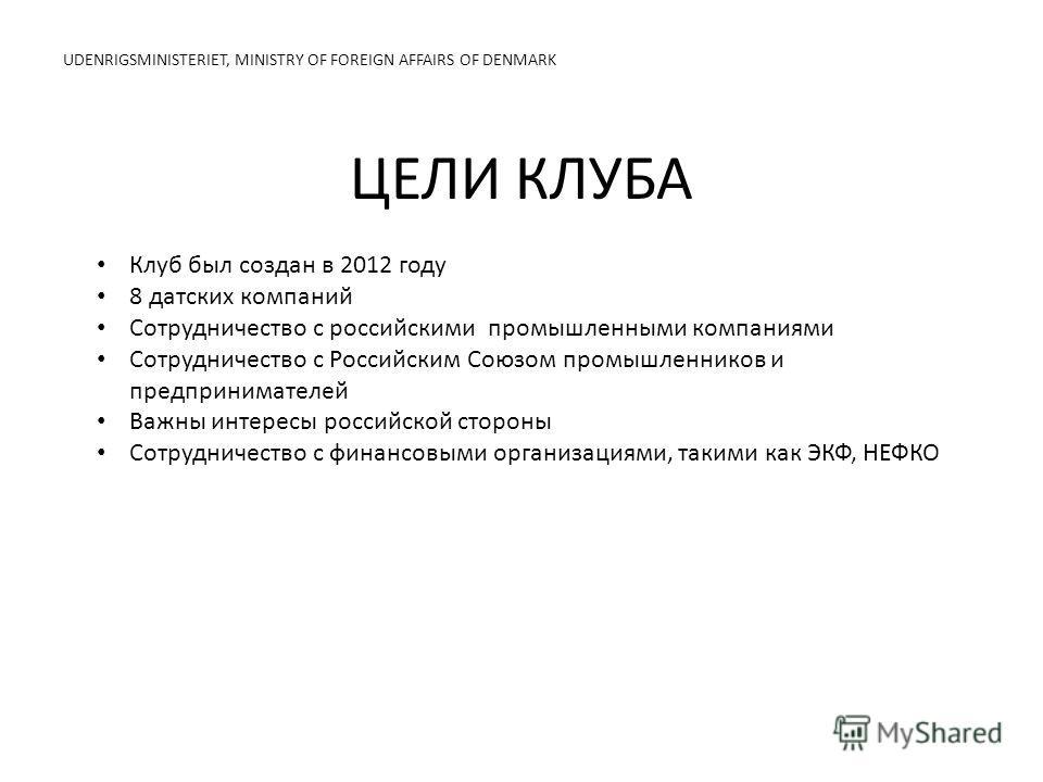 ЦЕЛИ КЛУБА UDENRIGSMINISTERIET, MINISTRY OF FOREIGN AFFAIRS OF DENMARK Клуб был создан в 2012 году 8 датских компаний Сотрудничество с российскими промышленными компаниями Сотрудничество с Российским Союзом промышленников и предпринимателей Важны инт