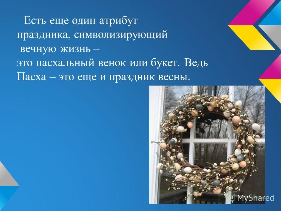 Есть еще один атрибут праздника, символизирующий вечную жизнь – это пасхальный венок или букет. Ведь Пасха – это еще и праздник весны.