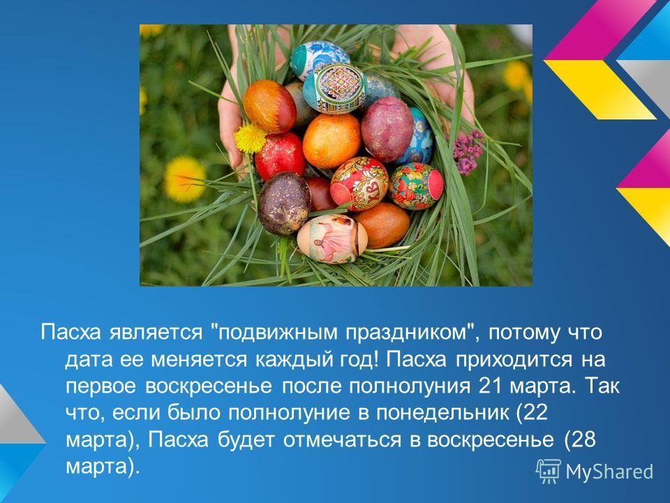 Пасха является подвижным праздником, потому что дата ее меняется каждый год! Пасха приходится на первое воскресенье после полнолуния 21 марта. Так что, если было полнолуние в понедельник (22 марта), Пасха будет отмечаться в воскресенье (28 марта).