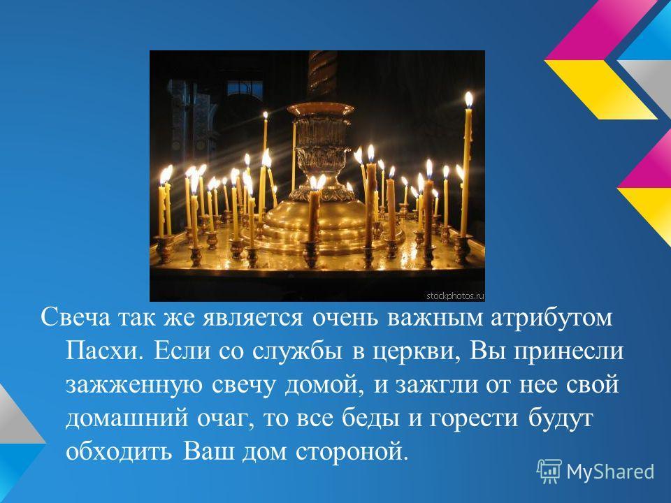 Свеча так же является очень важным атрибутом Пасхи. Если со службы в церкви, Вы принесли зажженную свечу домой, и зажгли от нее свой домашний очаг, то все беды и горести будут обходить Ваш дом стороной.