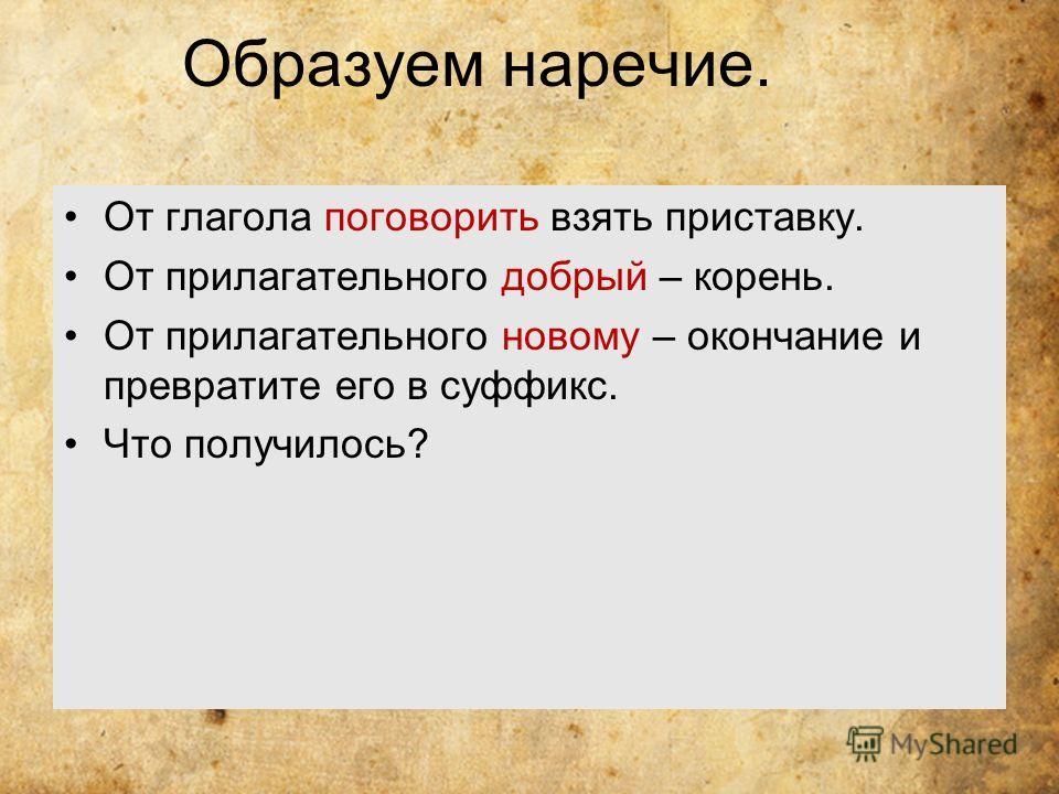 Образуем наречие. От глагола поговорить взять приставку. От прилагательного добрый – корень. От прилагательного новому – окончание и превратите его в суффикс. Что получилось?