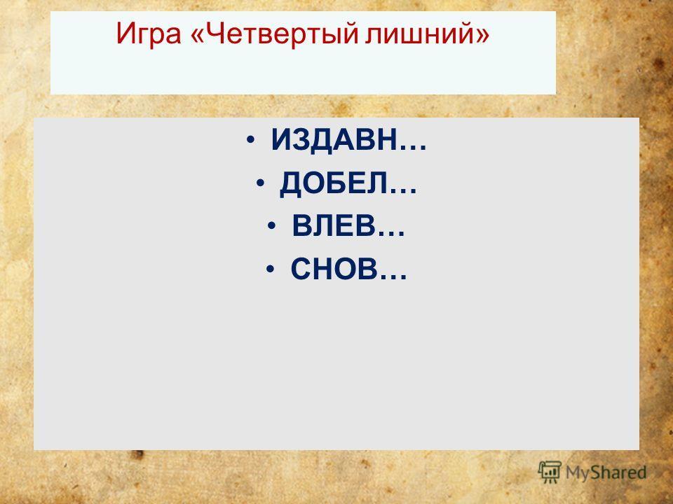 Игра «Четвертый лишний» ИЗДАВН… ДОБЕЛ… ВЛЕВ… СНОВ…