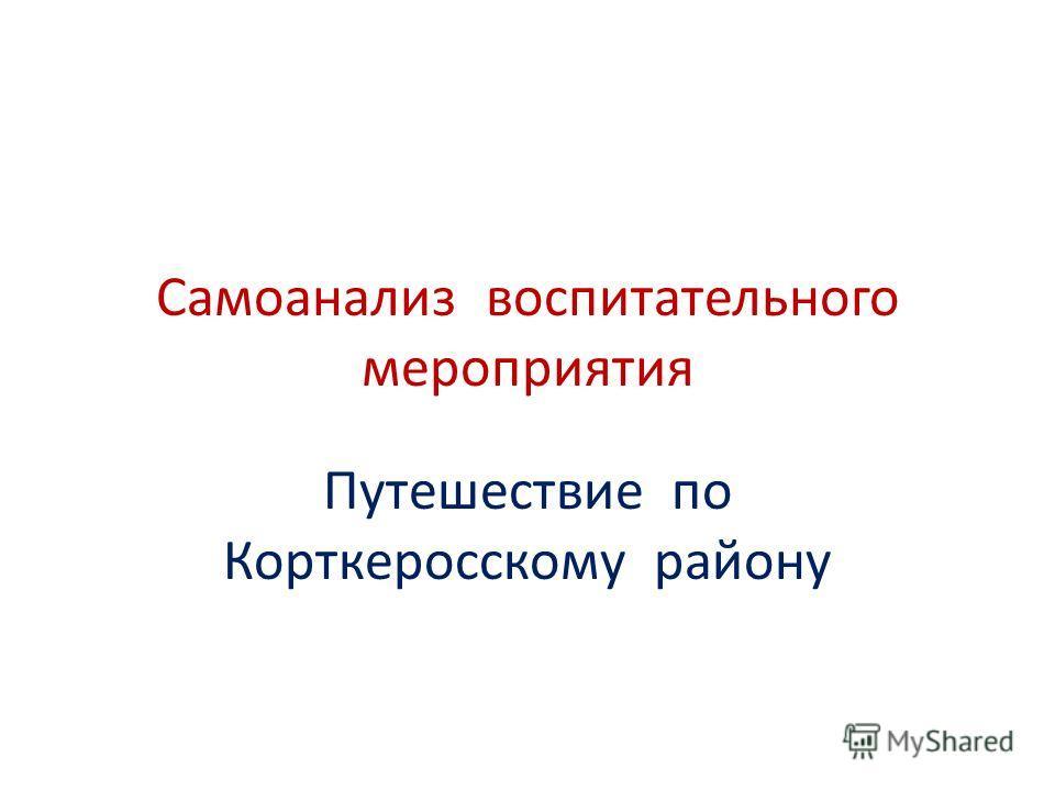 Самоанализ воспитательного мероприятия Путешествие по Корткеросскому району
