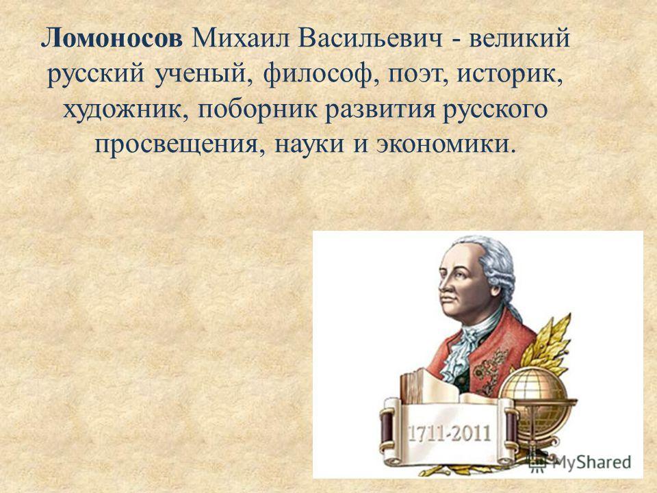 Ломоносов Михаил Васильевич - великий русский ученый, философ, поэт, историк, художник, поборник развития русского просвещения, науки и экономики.