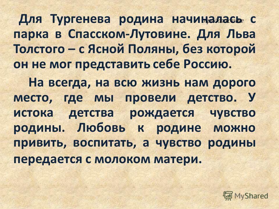Для Тургенева родина начиналась с парка в Спасском-Лутовине. Для Льва Толстого – с Ясной Поляны, без которой он не мог представить себе Россию. На всегда, на всю жизнь нам дорого место, где мы провели детство. У истока детства рождается чувство родин