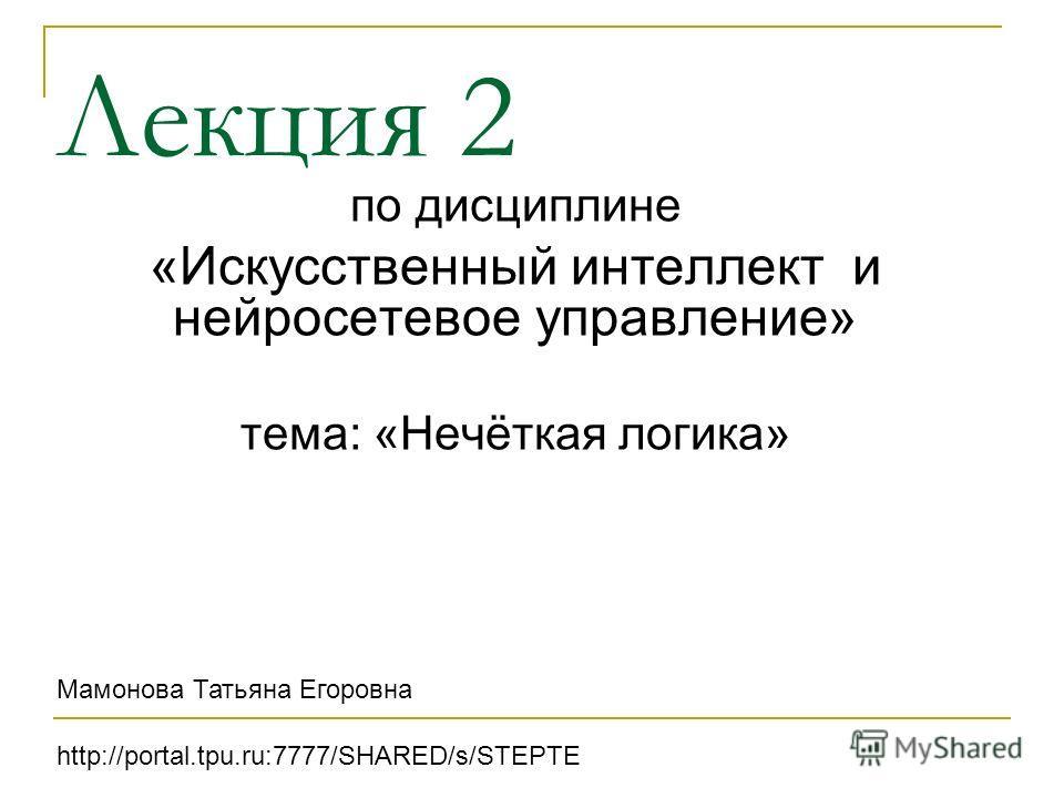 Лекция 2 по дисциплине «Искусственный интеллект и нейросетевое управление» тема: «Нечёткая логика» Мамонова Татьяна Егоровна http://portal.tpu.ru:7777/SHARED/s/STEPTE
