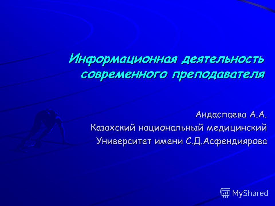 Информационная деятельность современного преподавателя Информационная деятельность современного преподавателя Андаспаева А.А. Казахский национальный медицинский Университет имени С.Д.Асфендиярова