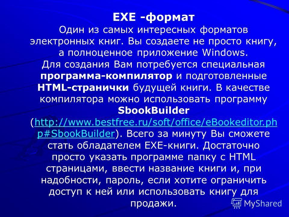 EXE -формат Один из самых интересных форматов электронных книг. Вы создаете не просто книгу, а полноценное приложение Windows. Для создания Вам потребуется специальная программа-компилятор и подготовленные HTML-странички будущей книги. В качестве ком