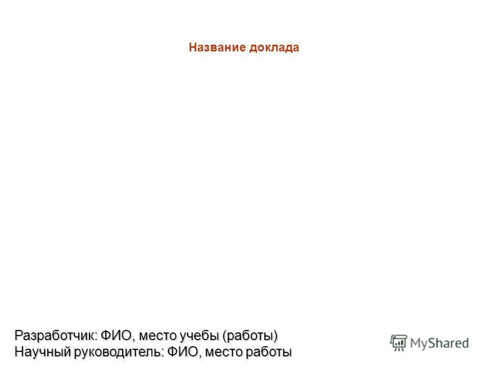 Название доклада Разработчик: ФИО, место учебы (работы) Научный руководитель: ФИО, место работы