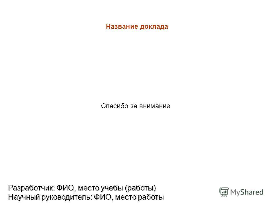 Название доклада Разработчик: ФИО, место учебы (работы) Научный руководитель: ФИО, место работы Спасибо за внимание